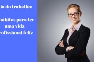 dia do trabalho 5 hábitos para ter uma vida profissional feliz